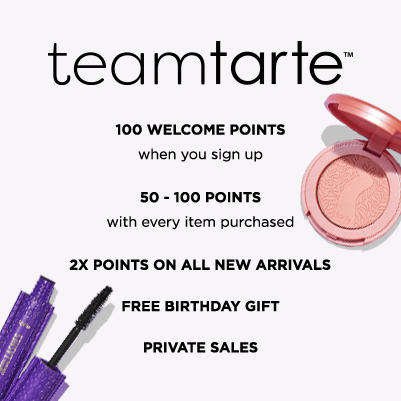 team tarte rewards - one hundred welcome points when you sign up, fifty to one hundred points with every item purchased, 2x points on all new arrivals, free birthday gift and private sales