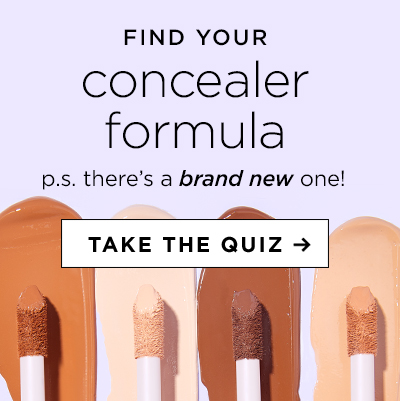 find your concealer formula. p.s. there's a brand new one! take the quiz.